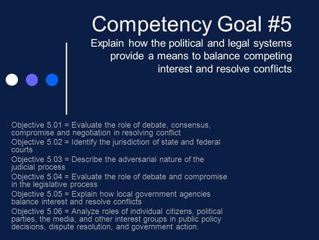 Competency Goal #5 Explain how the political and legal systems provide a means to balance competing interest and resolve conflicts Objective 5.01 = Evaluate.