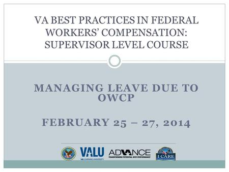 MANAGING LEAVE DUE TO OWCP FEBRUARY 25 – 27, 2014 VA BEST PRACTICES IN FEDERAL WORKERS' COMPENSATION: SUPERVISOR LEVEL COURSE.