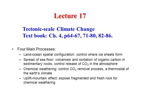 Lecture 17 Tectonic-scale Climate Change Text book: Ch. 4, p64-67, 71-80, 82-86. Four Main Processes: –Land-ocean spatial configuration: control where.