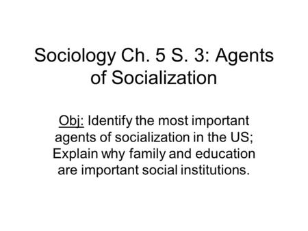 Sociology Ch. 5 S. 3: Agents of Socialization