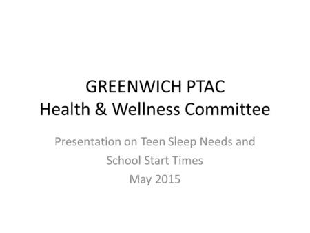 GREENWICH PTAC Health & Wellness Committee Presentation on Teen Sleep Needs and School Start Times May 2015.
