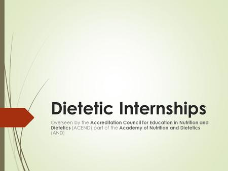 Dietetic Internships Overseen by the Accreditation Council for Education in Nutrition and Dietetics (ACEND) part of the Academy of Nutrition and Dietetics.