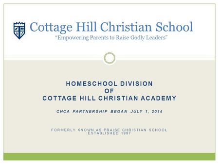 HOMESCHOOL DIVISION OF COTTAGE HILL CHRISTIAN ACADEMY CHCA PARTNERSHIP BEGAN JULY 1, 2014 FORMERLY KNOWN AS PRAISE CHRISTIAN SCHOOL ESTABLISHED 1997 Cottage.