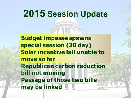 2015 Session Update Budget impasse spawns special session (30 day) Solar incentive bill unable to move so far Republican carbon reduction bill not moving.
