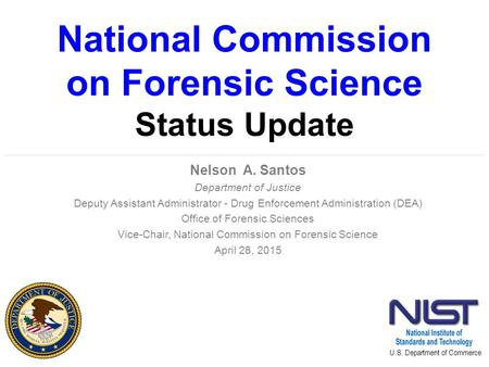 National Commission on Forensic Science Status Update Nelson A. Santos Department of Justice Deputy Assistant Administrator - Drug Enforcement Administration.