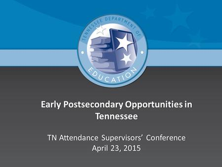 Early Postsecondary Opportunities in Tennessee TN Attendance Supervisors' Conference April 23, 2015.