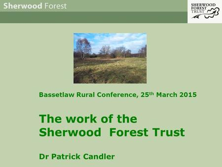 Bassetlaw Rural Conference, 25 th March 2015 The work of the Sherwood Forest Trust Dr Patrick Candler.