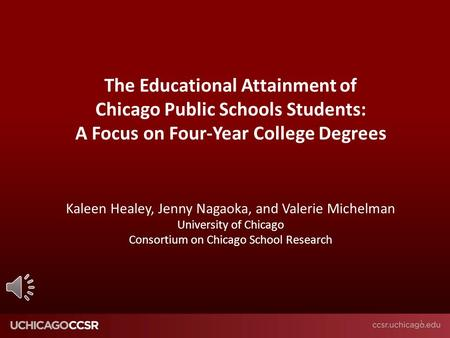 © CCSR The Educational Attainment of Chicago Public Schools Students: A Focus on Four-Year College Degrees Kaleen Healey, Jenny Nagaoka, and Valerie Michelman.