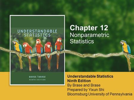 Nonparametric Statistics Chapter 12 Understandable Statistics Ninth Edition By Brase and Brase Prepared by Yixun Shi Bloomsburg University of Pennsylvania.