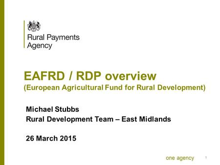 One agency EAFRD / RDP overview (European Agricultural Fund for Rural Development) Michael Stubbs Rural Development Team – East Midlands 26 March 2015.
