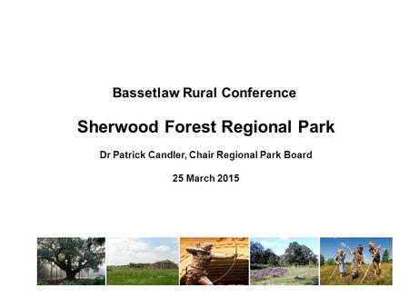 Bassetlaw Rural Conference Sherwood Forest Regional Park Dr Patrick Candler, Chair Regional Park Board 25 March 2015.