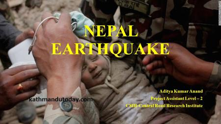 NEPAL EARTHQUAKE Aditya Kumar Anand Project Assistant Level – 2 CSIR-Central Road Research Institute.