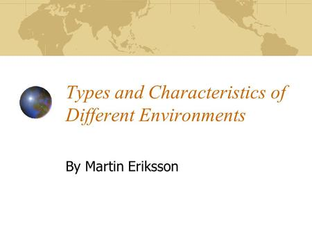Types and Characteristics of Different Environments By Martin Eriksson.