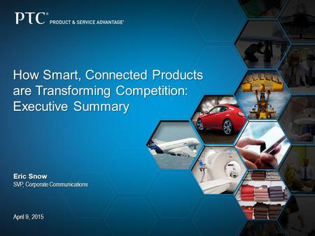 How Smart, Connected Products are Transforming Competition: Executive Summary Eric Snow SVP, Corporate Communications April 9, 2015.