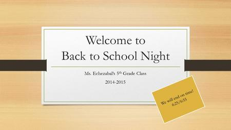 Welcome to Back to School Night Ms. Echezabal's 5 th Grade Class 2014-2015 We will end on time! 6:25/6:55.