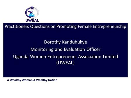 A Wealthy Woman A Wealthy Nation Practitioners Questions on Promoting Female Entrepreneurship Dorothy Kanduhukye Monitoring and Evaluation Officer Uganda.