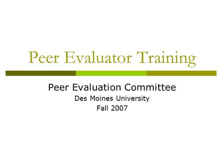 Peer Evaluator Training Peer Evaluation Committee Des Moines University Fall 2007.