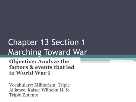 Chapter 13 Section 1 Marching Toward War Objective: Analyze the factors & events that led to World War I Vocabulary: Militarism, Triple Alliance, Kaiser.