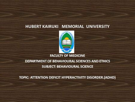HUBERT KAIRUKI MEMORIAL UNIVERSITY FACULTY OF MEDICINE DEPARTMENT OF BEHAVIOURAL SCIENCES AND ETHICS SUBJECT: BEHAVIOURAL SCIENCE TOPIC: ATTENTION DEFICIT.