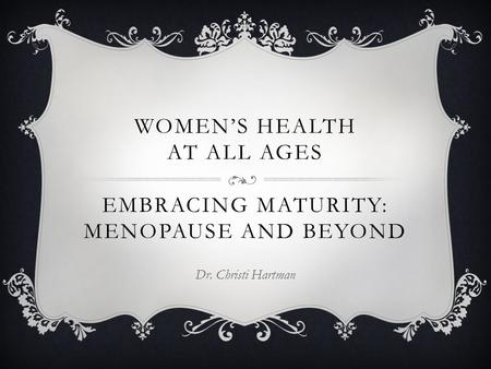 WOMEN'S HEALTH AT ALL AGES EMBRACING MATURITY: MENOPAUSE AND BEYOND Dr. Christi Hartman.