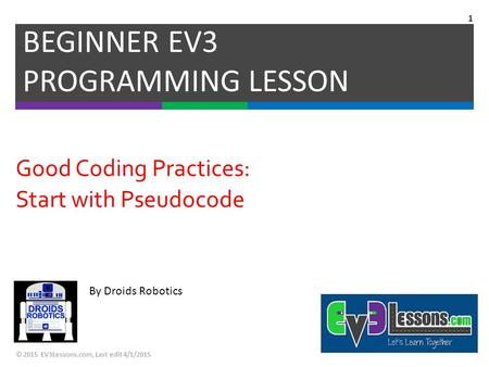 By Droids Robotics Good Coding Practices: Start with Pseudocode BEGINNER EV3 PROGRAMMING LESSON © 2015 EV3Lessons.com, Last edit 4/1/2015 1.