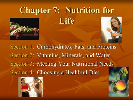 Chapter 7: Nutrition for Life Section 1: Carbohydrates, Fats, and Proteins Section 2: Vitamins, Minerals, and Water Section 3: Meeting Your Nutritional.