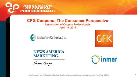 CPG Coupons: The Consumer Perspective Association of Coupon Professionals April 16, 2015 NAM Proprietary and Confidential/For Client Use Only/Not to be.