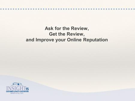 Ask for the Review, Get the Review, and Improve your Online Reputation.