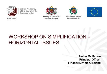 WORKSHOP ON SIMPLIFICATION - HORIZONTAL ISSUES Heber McMahon Principal Officer Finance Division, Ireland.