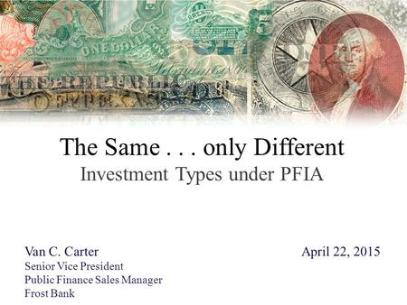 The Same... only Different Investment Types under PFIA Van C. CarterApril 22, 2015 Senior Vice President Public Finance Sales Manager Frost Bank.