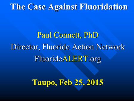The Case Against Fluoridation The Case Against Fluoridation Paul Connett, PhD Director, Fluoride Action Network FluorideALERT.org Taupo, Feb 25, 2015.