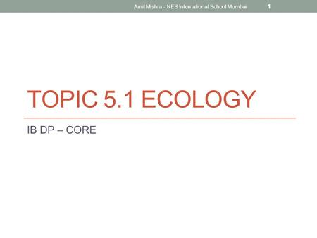 TOPIC 5.1 ECOLOGY IB DP – CORE 1 Amit Mishra - NES International School Mumbai.