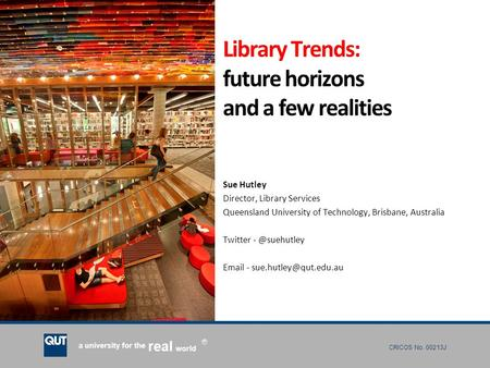 CRICOS No. 00213J a university for the world real R Library Trends: future horizons and a few realities Sue Hutley Director, Library Services Queensland.