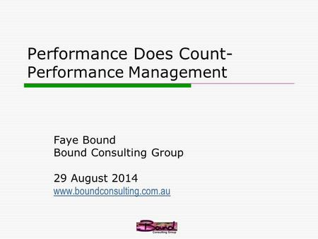 Performance Does Count- Performance Management Faye Bound Bound Consulting Group 29 August 2014 www.boundconsulting.com.au.