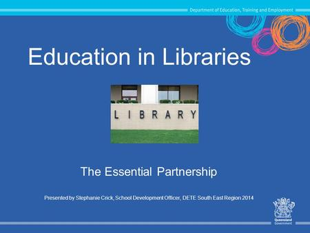 Education in Libraries The Essential Partnership Presented by Stephanie Crick, School Development Officer, DETE South East Region 2014.