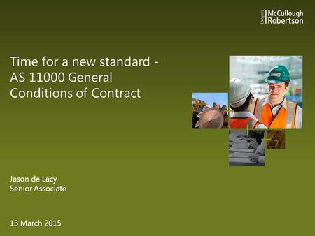 Time for a new standard - AS 11000 General Conditions of Contract Jason de Lacy Senior Associate 13 March 2015.