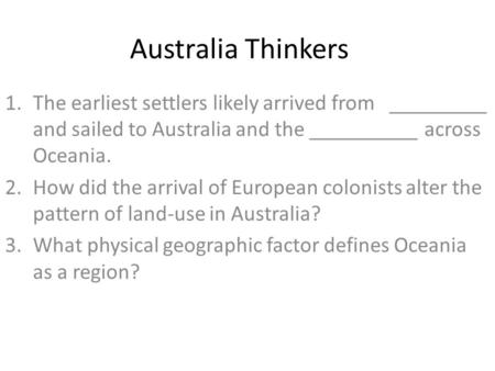 Australia Thinkers 1.The earliest settlers likely arrived from _________ and sailed to Australia and the __________ across Oceania. 2.How did the arrival.