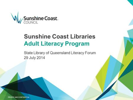 Sunshine Coast Libraries Adult Literacy Program State Library of Queensland Literacy Forum 29 July 2014 PRIVATE AND CONFIDENTIAL.