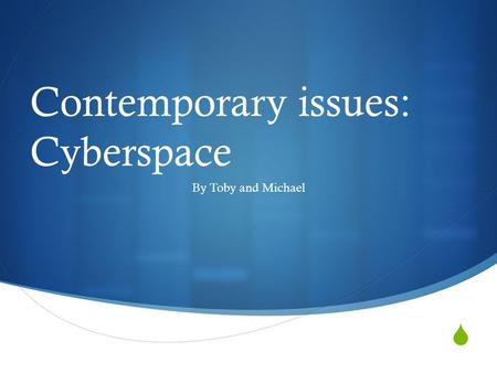  Contemporary issues: Cyberspace By Toby and Michael.