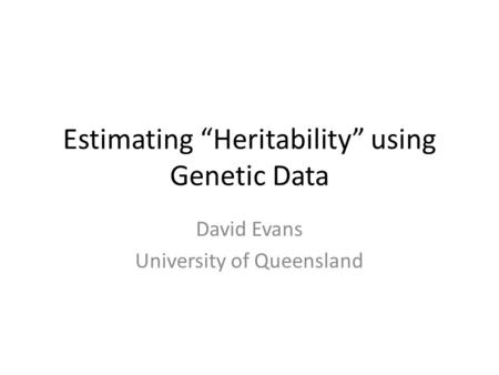 "Estimating ""Heritability"" using Genetic Data David Evans University of Queensland."