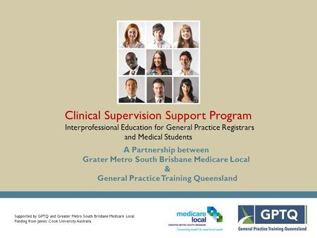 Supported by GPTQ and Greater Metro South Brisbane Medicare Local Funding from James Cook University Australia Clinical Supervision Support Program Interprofessional.