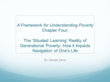 A Framework for Understanding Poverty Chapter Four: The 'Situated Learning' Reality of Generational Poverty: How it impacts Navigation of One's Life By: