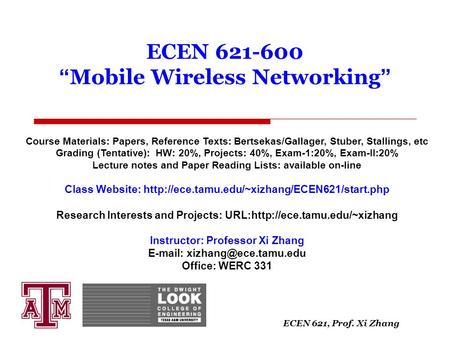 "ECEN 621, Prof. Xi Zhang ECEN 621-600 "" Mobile Wireless Networking "" Course Materials: Papers, Reference Texts: Bertsekas/Gallager, Stuber, Stallings,"
