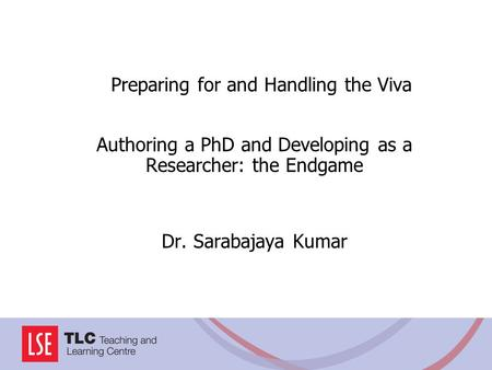 Preparing for and Handling the Viva Authoring a PhD and Developing as a Researcher: the Endgame Dr. Sarabajaya Kumar.