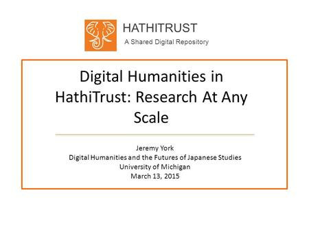 HATHITRUST A Shared Digital Repository Digital Humanities in HathiTrust: Research At Any Scale Jeremy York Digital Humanities and the Futures of Japanese.