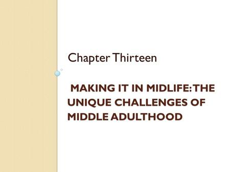 MAKING IT IN MIDLIFE: THE UNIQUE CHALLENGES OF MIDDLE ADULTHOOD MAKING IT IN MIDLIFE: THE UNIQUE CHALLENGES OF MIDDLE ADULTHOOD Chapter Thirteen.