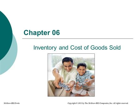 Chapter 06 Inventory and Cost of Goods Sold McGraw-Hill/Irwin Copyright © 2011 by The McGraw-Hill Companies, Inc. All rights reserved.
