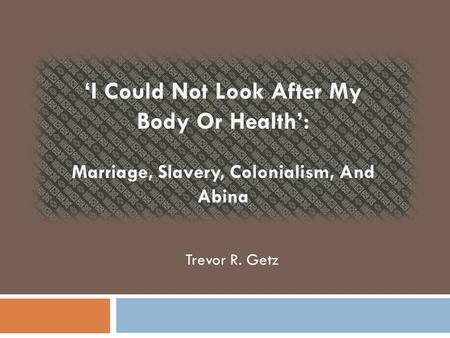 'I Could Not Look After My Body Or Health': Marriage, Slavery, Colonialism, And Abina Trevor R. Getz.