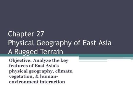 Chapter 27 Physical Geography of East Asia A Rugged Terrain Objective: Analyze the key features of East Asia's physical geography, climate, vegetation,