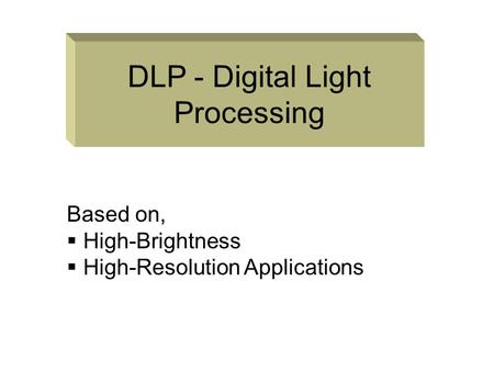 DLP - Digital Light Processing Based on,  High-Brightness igh-Resolution Applications.
